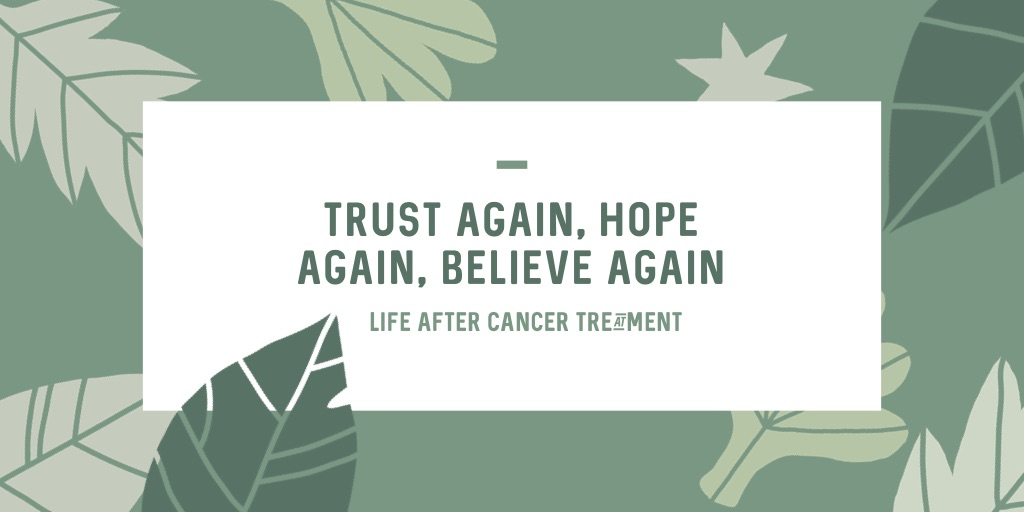 Trust Again, Hope Again, Believe Again…Life After Cancer Treatment